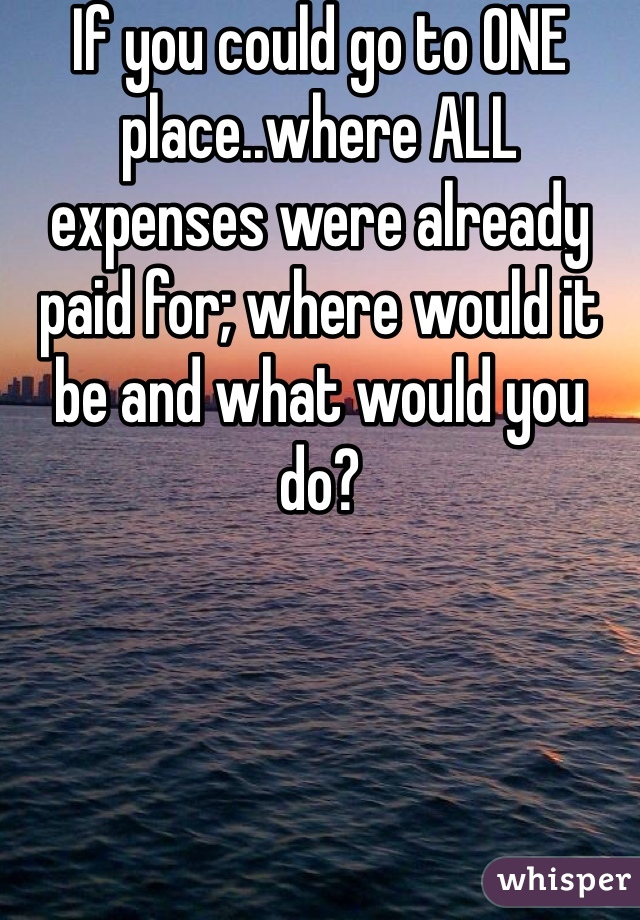 If you could go to ONE place..where ALL expenses were already paid for; where would it be and what would you do?
