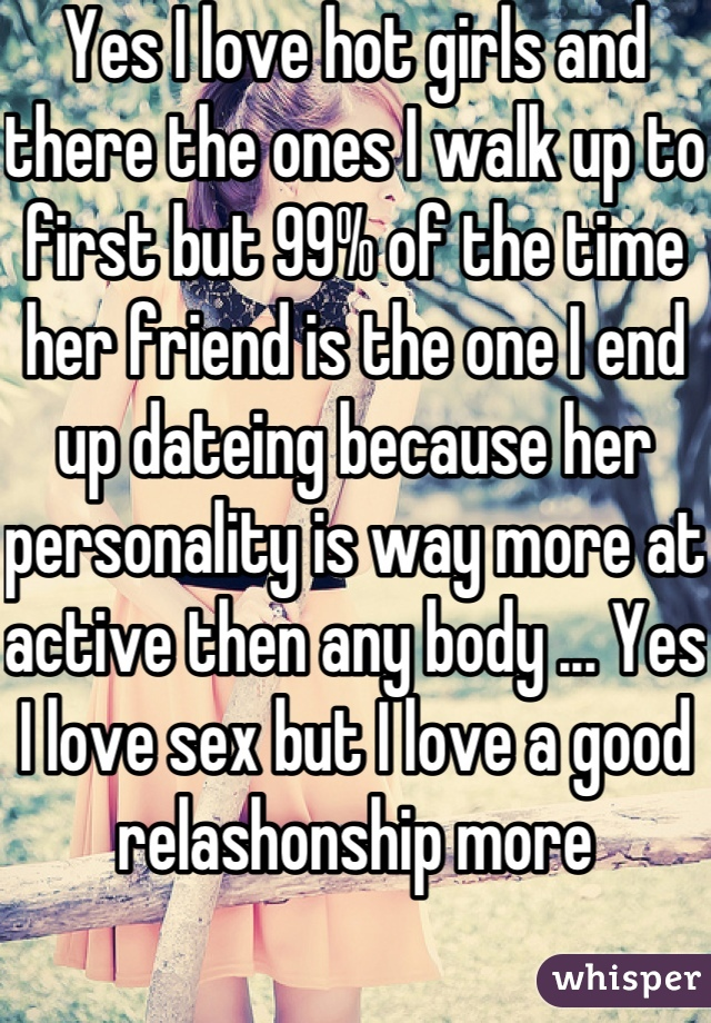 Yes I love hot girls and there the ones I walk up to first but 99% of the time her friend is the one I end up dateing because her personality is way more at active then any body ... Yes I love sex but I love a good relashonship more