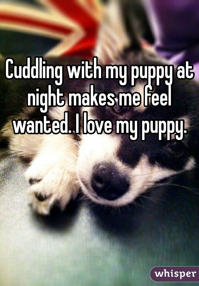Cuddling with my puppy at night makes me feel wanted. I love my puppy.