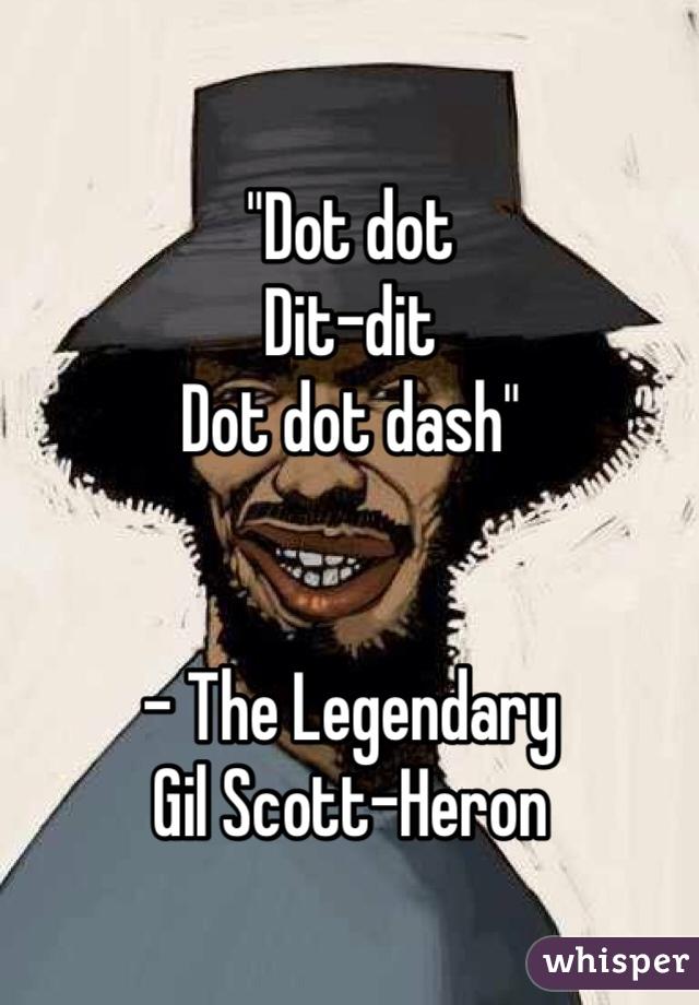 """Dot dot  Dit-dit Dot dot dash""   - The Legendary  Gil Scott-Heron"