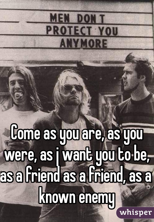Come as you are, as you were, as j want you to be, as a friend as a friend, as a known enemy