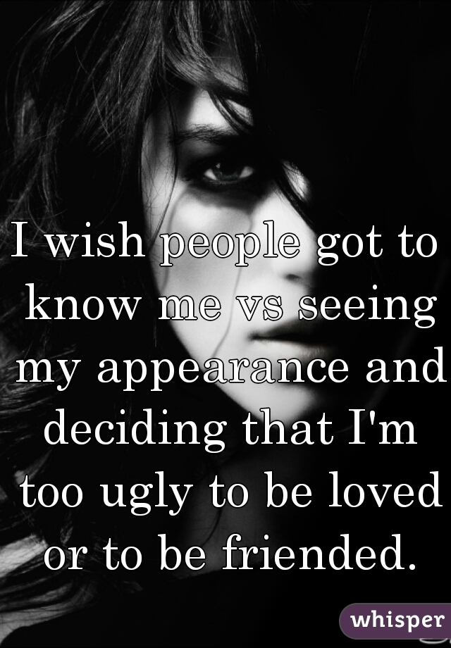 I wish people got to know me vs seeing my appearance and deciding that I'm too ugly to be loved or to be friended.