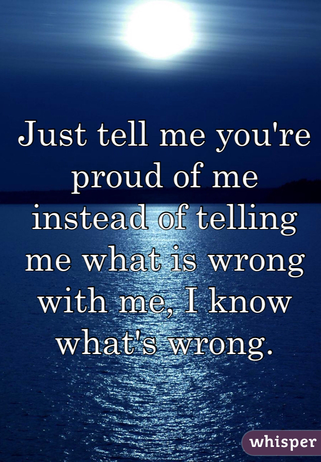Just tell me you're proud of me instead of telling me what is wrong with me, I know what's wrong.