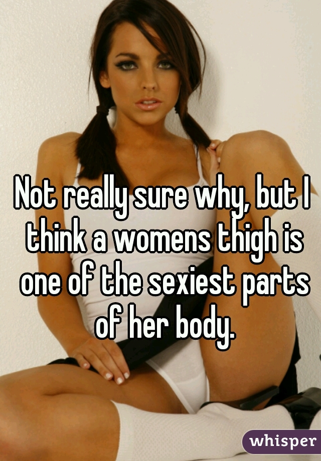 Not really sure why, but I think a womens thigh is one of the sexiest parts of her body.