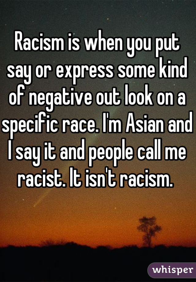 Racism is when you put say or express some kind of negative out look on a specific race. I'm Asian and I say it and people call me racist. It isn't racism.