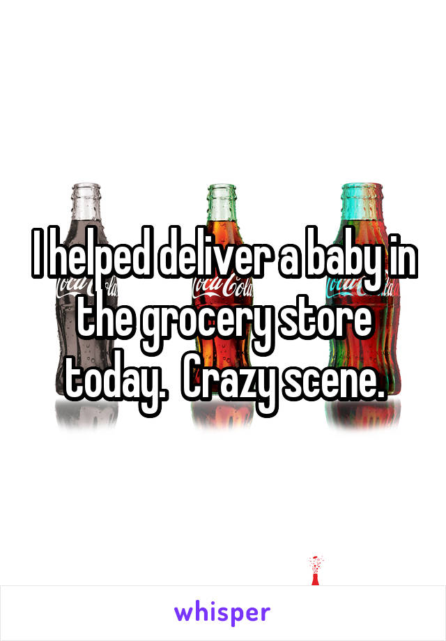 I helped deliver a baby in the grocery store today.  Crazy scene.