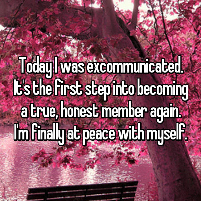 Today I was excommunicated. It's the first step into becoming a true, honest member again. I'm finally at peace with myself.