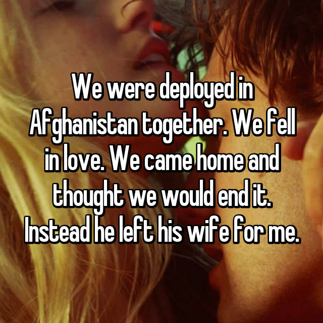 We were deployed in Afghanistan together. We fell in love. We came home and thought we would end it. Instead he left his wife for me.