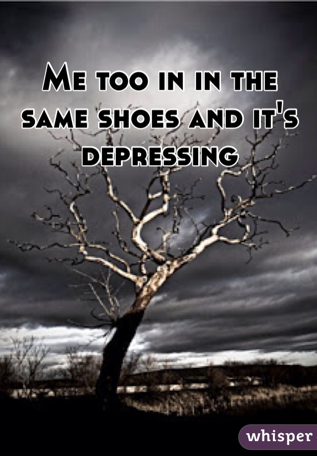 Me too in in the same shoes and it's depressing