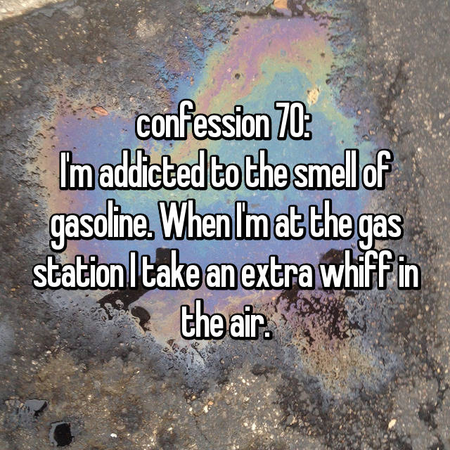 confession 70:  I'm addicted to the smell of gasoline. When I'm at the gas station I take an extra whiff in the air.