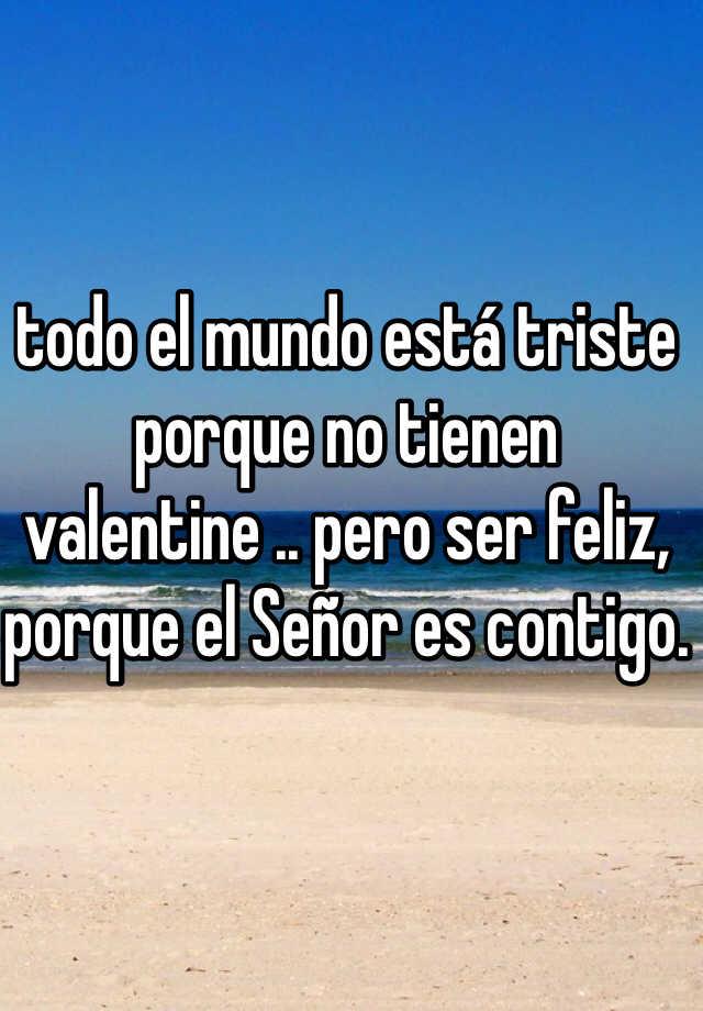 todo el mundo está triste porque no tienen valentine .. pero ser feliz, porque el Señor es contigo.