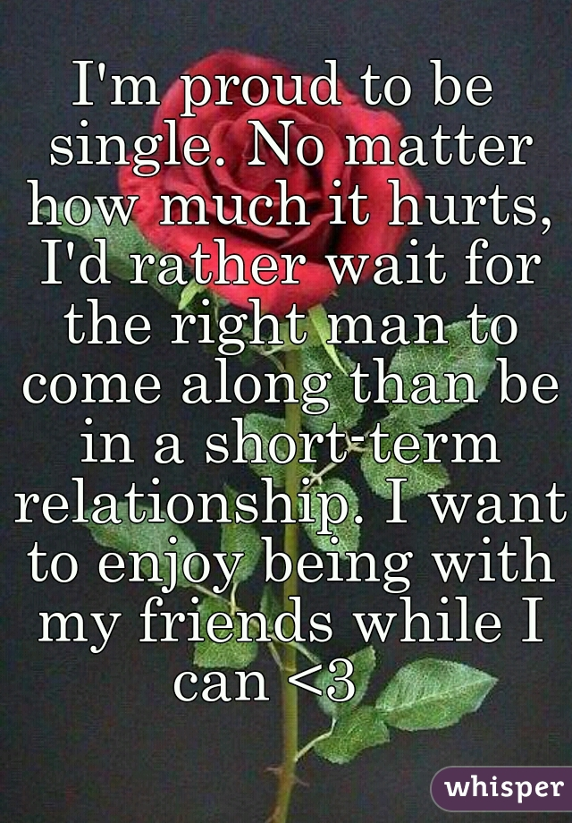 Im proud to be single no matter how much it hurts id rather wait im proud to be single no matter how much it hurts i ccuart Gallery