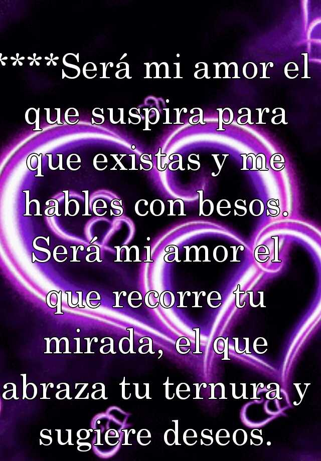 ****Será mi amor el que suspira para que existas y me hables con besos. Será mi amor el que recorre tu mirada, el que abraza tu ternura y sugiere deseos.