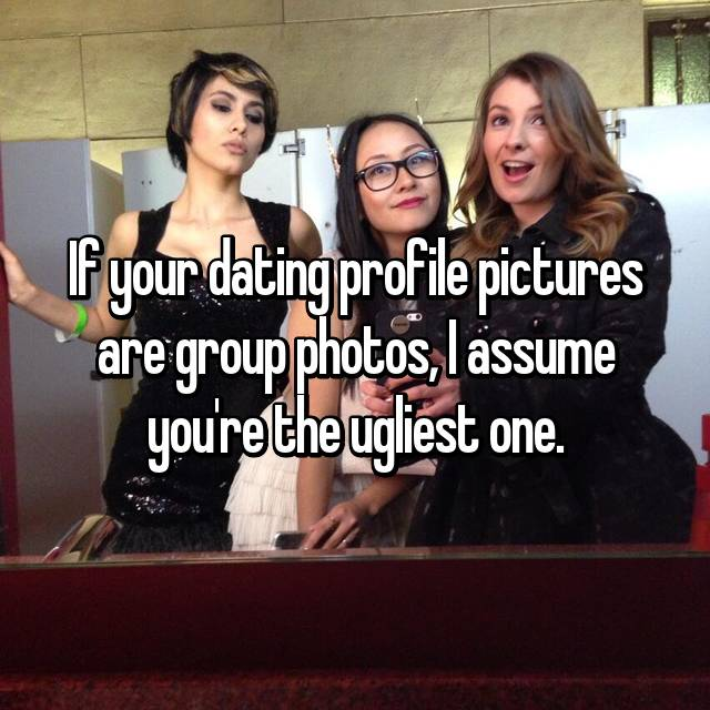 If your dating profile pictures are group photos, I assume you're the ugliest one.