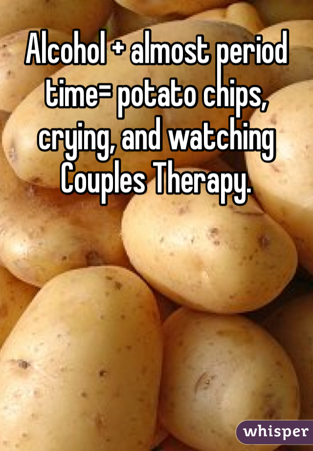 Alcohol + almost period time= potato chips, crying, and watching Couples Therapy.