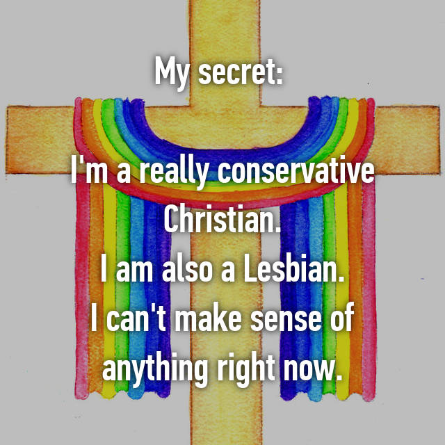 My secret:   I'm a really conservative Christian. I am also a Lesbian. I can't make sense of anything right now.