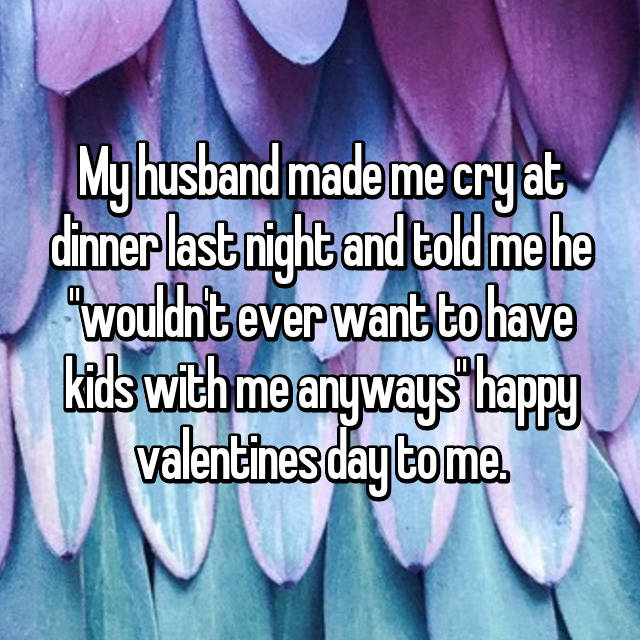 "My husband made me cry at dinner last night and told me he ""wouldn't ever want to have kids with me anyways"" happy valentines day to me."