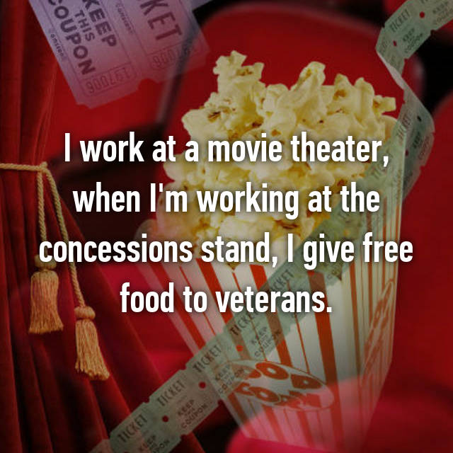 I work at a movie theater, when I'm working at the concessions stand, I give free food to veterans.