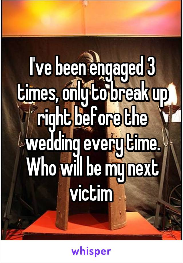 I've been engaged 3 times, only to break up right before the wedding every time. Who will be my next victim