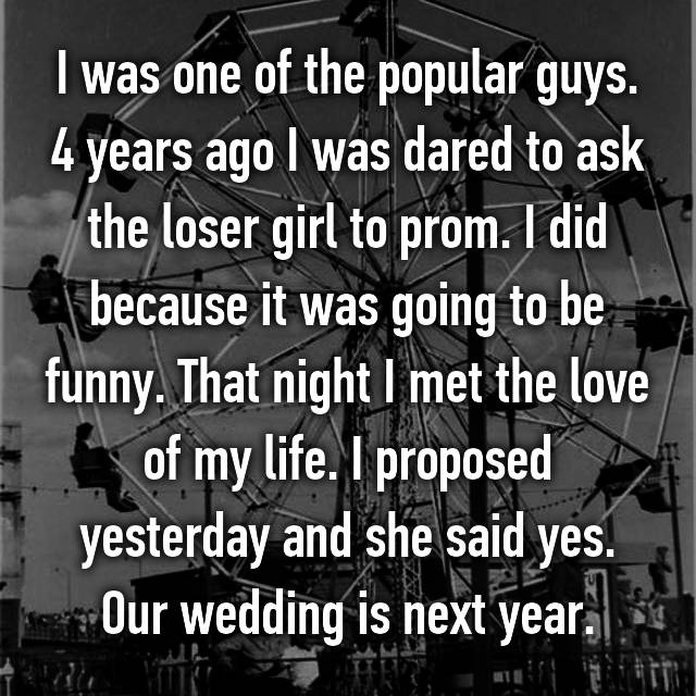 I was one of the popular guys. 4 years ago I was dared to ask the loser girl to prom. I did because it was going to be funny. That night I met the love of my life. I proposed yesterday and she said yes. Our wedding is next year.