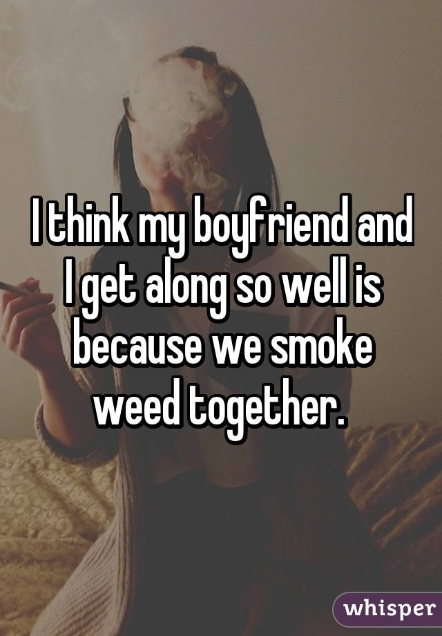 I think my boyfriend and I get along so well is because we smoke weed together.