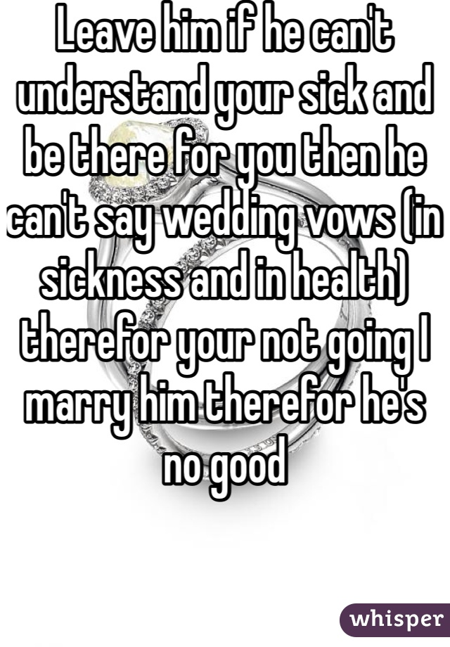 Leave Him If He Cant Understand Your Sick And Be There For You Then