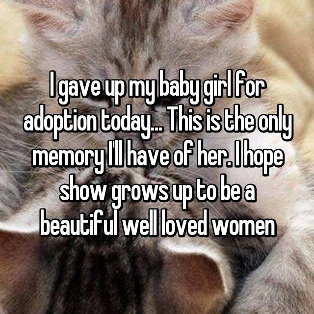 I gave up my baby girl for adoption today... This is the only memory I'll have of her. I hope show grows up to be a beautiful well loved women