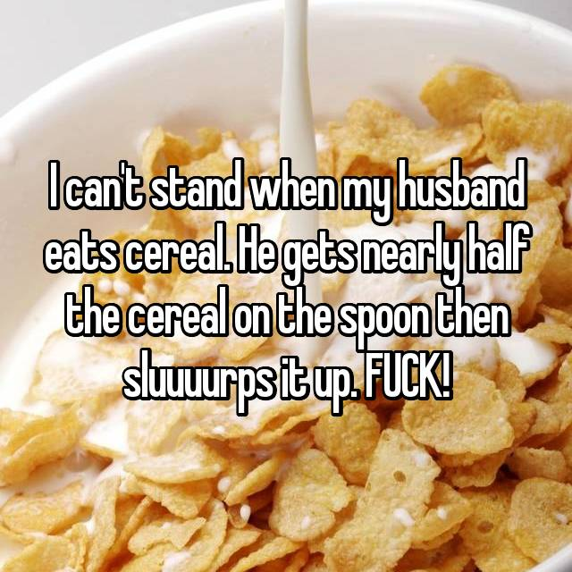 I can't stand when my husband eats cereal. He gets nearly half the cereal on the spoon then sluuuurps it up. FUCK!