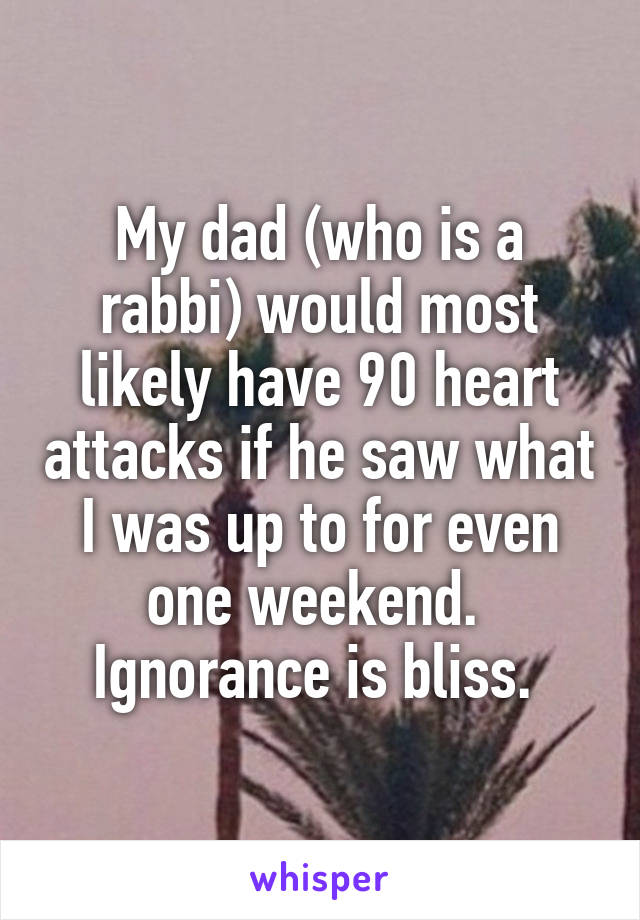 My dad (who is a rabbi) would most likely have 90 heart attacks if he saw what I was up to for even one weekend.  Ignorance is bliss.
