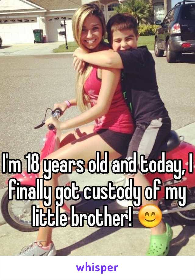 I'm 18 years old and today, I finally got custody of my little brother! 😊