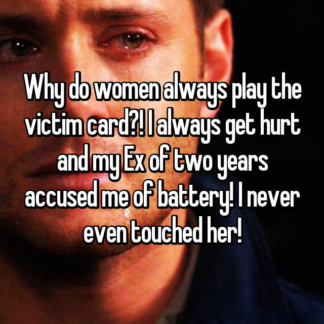 Why do women always play the victim card?! I always get hurt and my Ex of two years accused me of battery! I never even touched her!