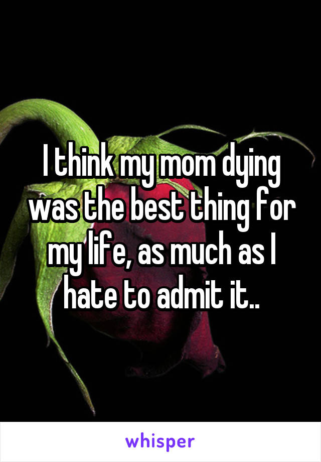 I think my mom dying was the best thing for my life, as much as I hate to admit it..