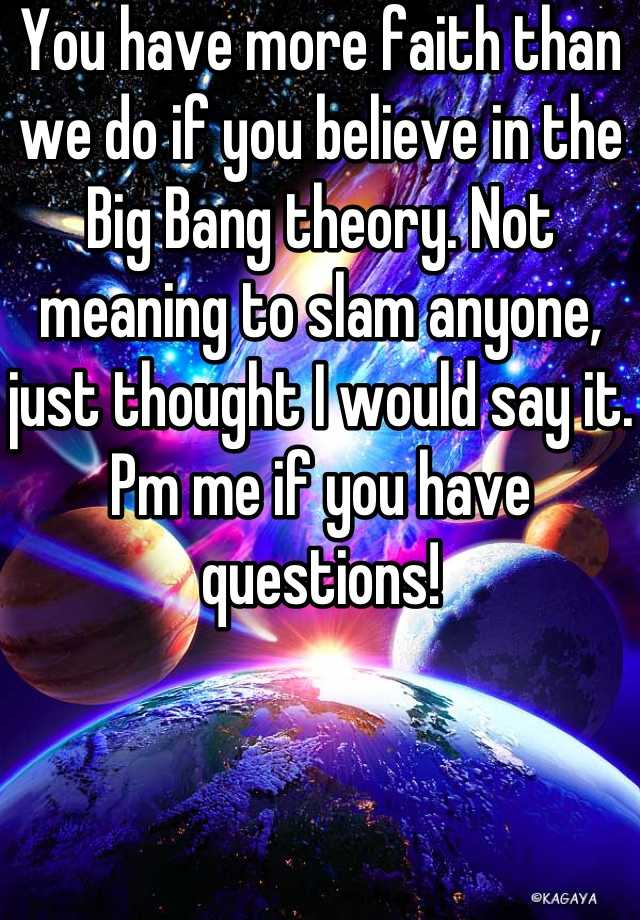 You have more faith than we do if you believe in the Big Bang theory