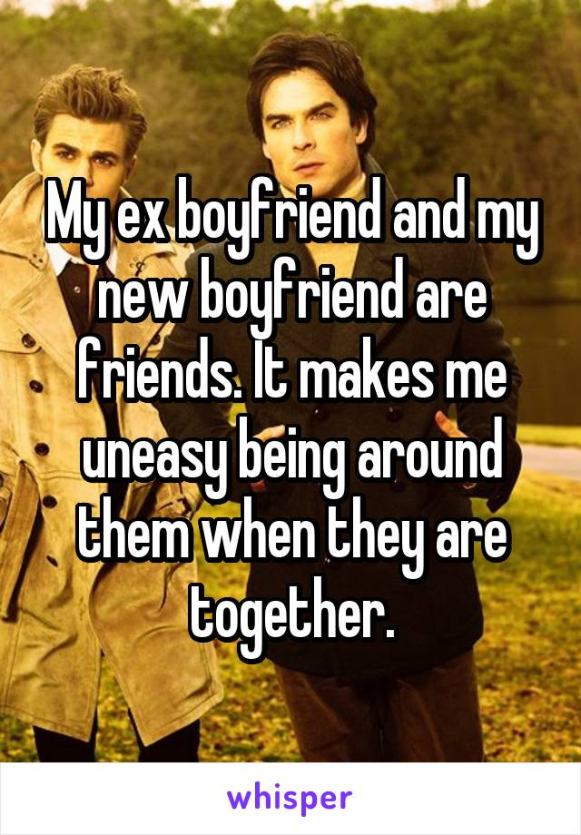 My ex boyfriend and my new boyfriend are friends. It makes me uneasy being around them when they are together.