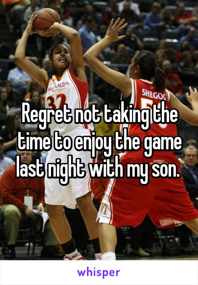 Regret not taking the time to enjoy the game last night with my son.