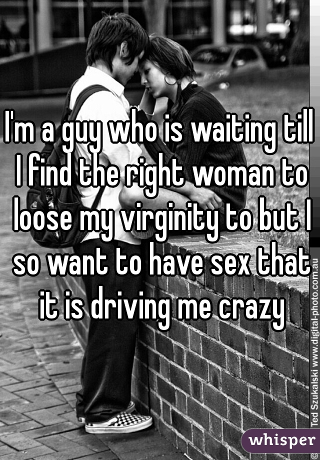 I'm a guy who is waiting till I find the right woman to loose my virginity to but I so want to have sex that it is driving me crazy