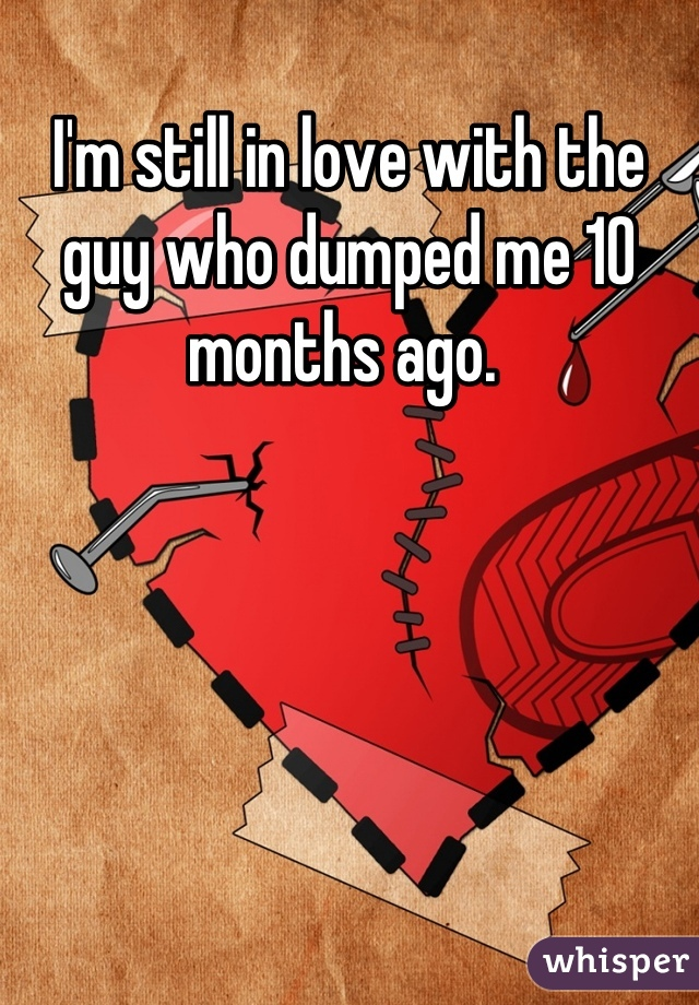 I'm still in love with the guy who dumped me 10 months ago.