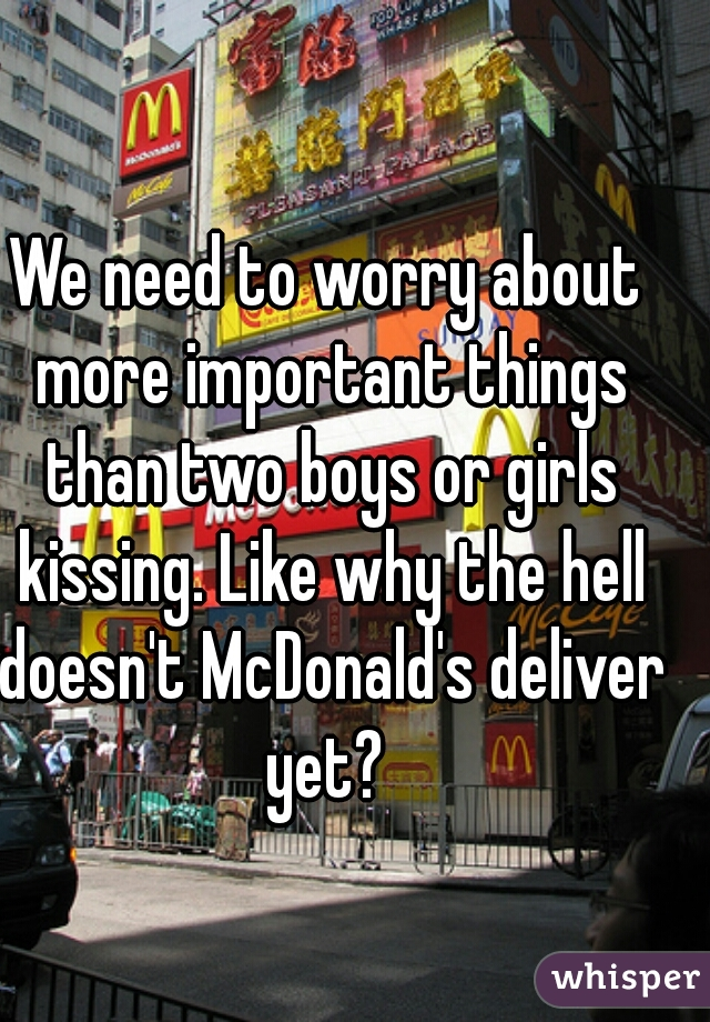 We need to worry about more important things than two boys or girls kissing. Like why the hell doesn't McDonald's deliver yet?