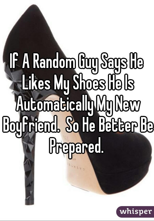 If A Random Guy Says He Likes My Shoes He Is Automatically My New Boyfriend.  So He Better Be Prepared.