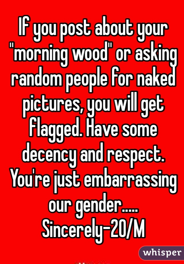 "If you post about your ""morning wood"" or asking random people for naked pictures, you will get flagged. Have some decency and respect. You're just embarrassing our gender..... Sincerely-20/M"