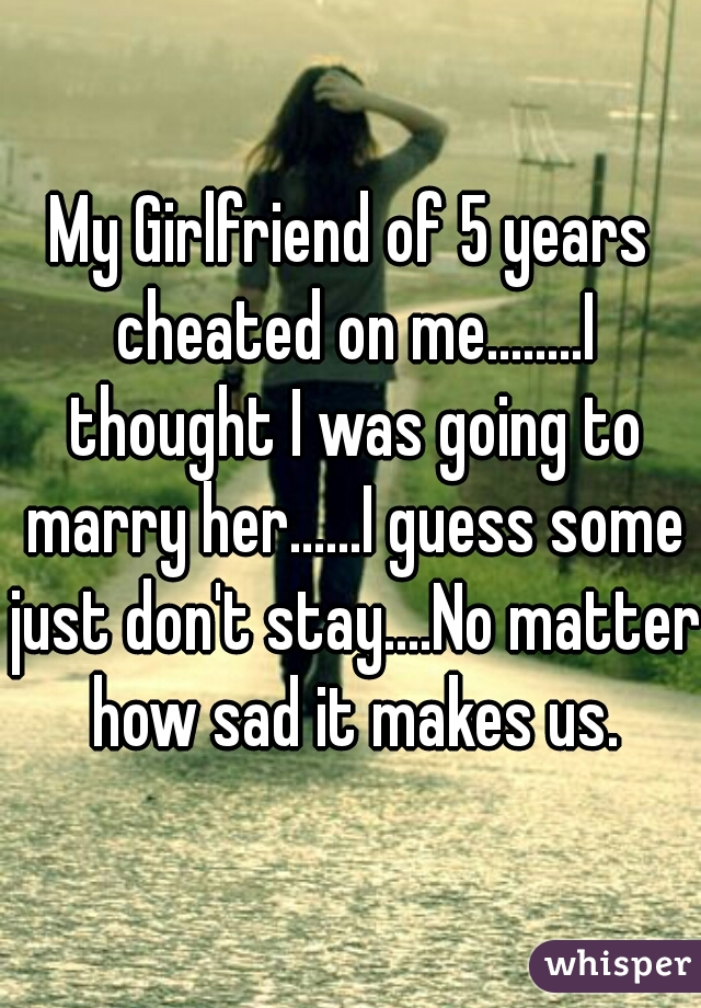 My Girlfriend of 5 years cheated on me........I thought I was going to marry her......I guess some just don't stay....No matter how sad it makes us.