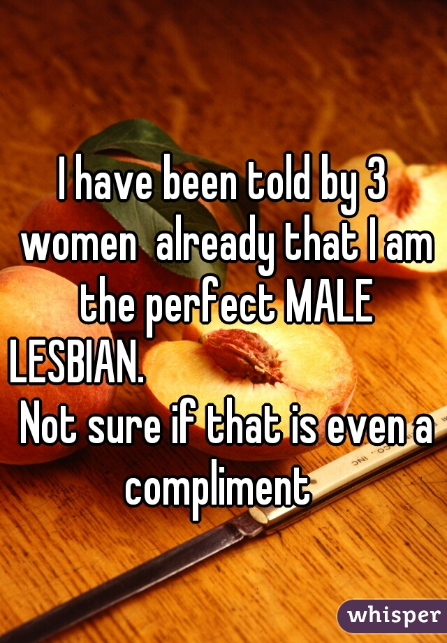 I have been told by 3 women  already that I am the perfect MALE LESBIAN.                                  Not sure if that is even a compliment