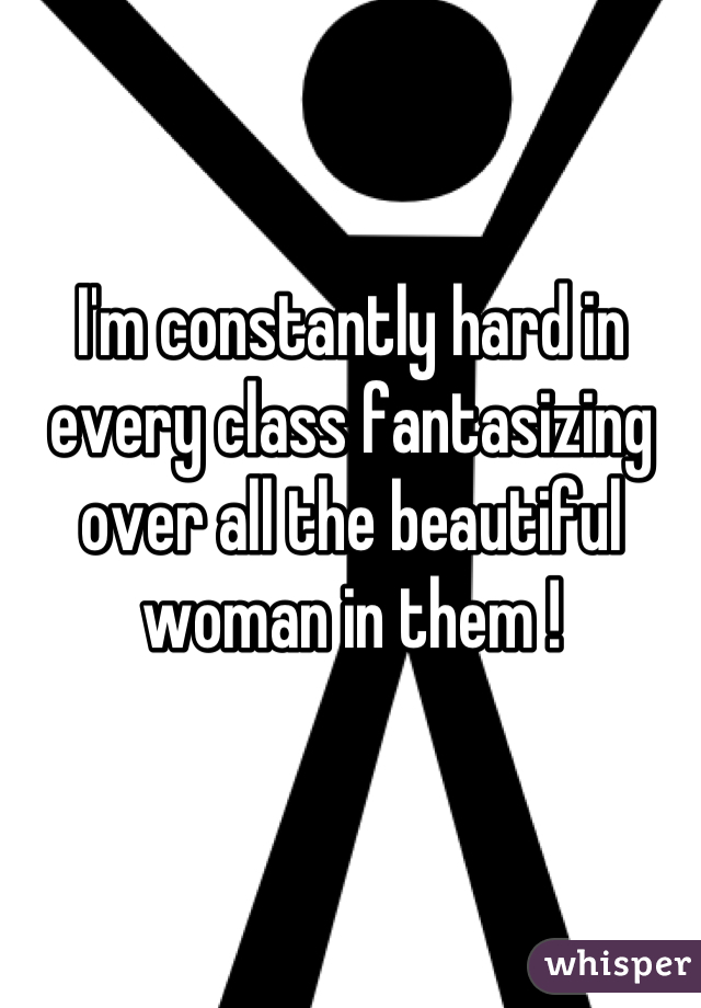 I'm constantly hard in every class fantasizing over all the beautiful woman in them !