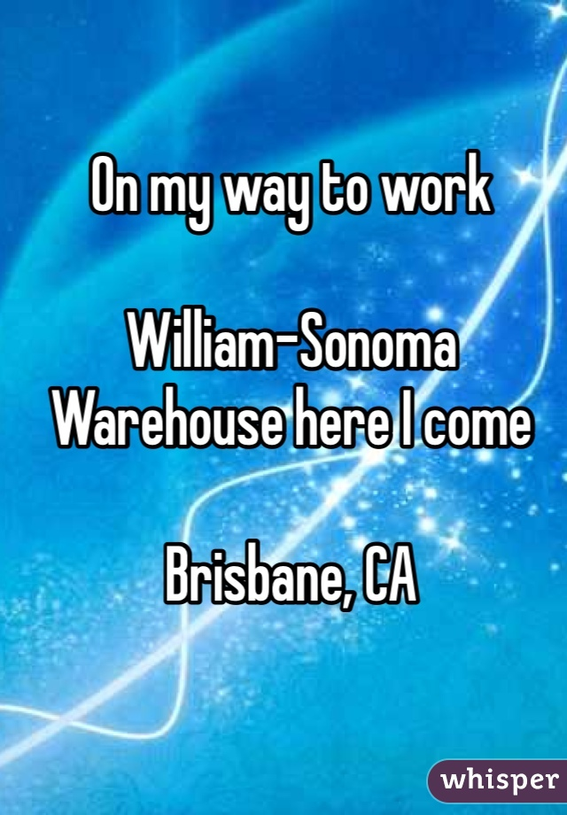 On my way to work  William-Sonoma Warehouse here I come  Brisbane, CA