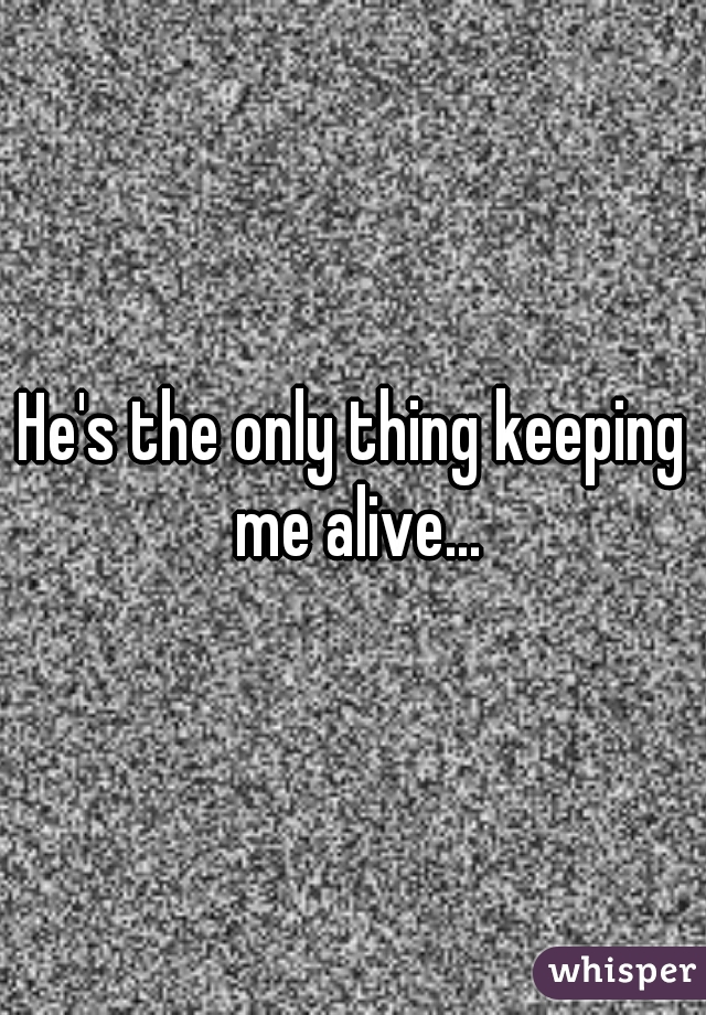 He's the only thing keeping me alive...