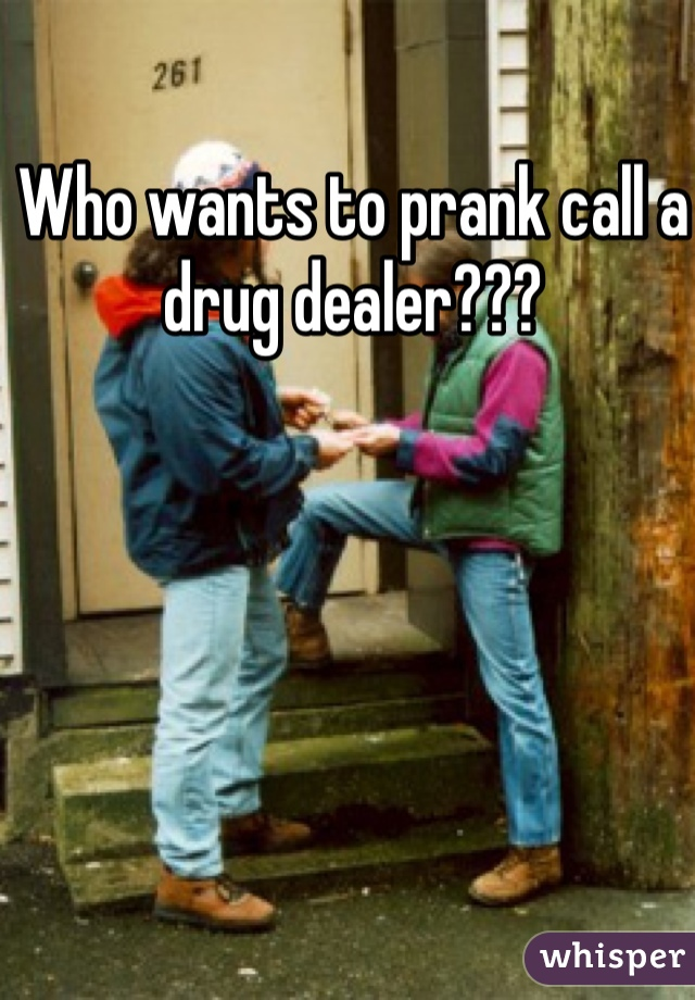 Who wants to prank call a drug dealer???