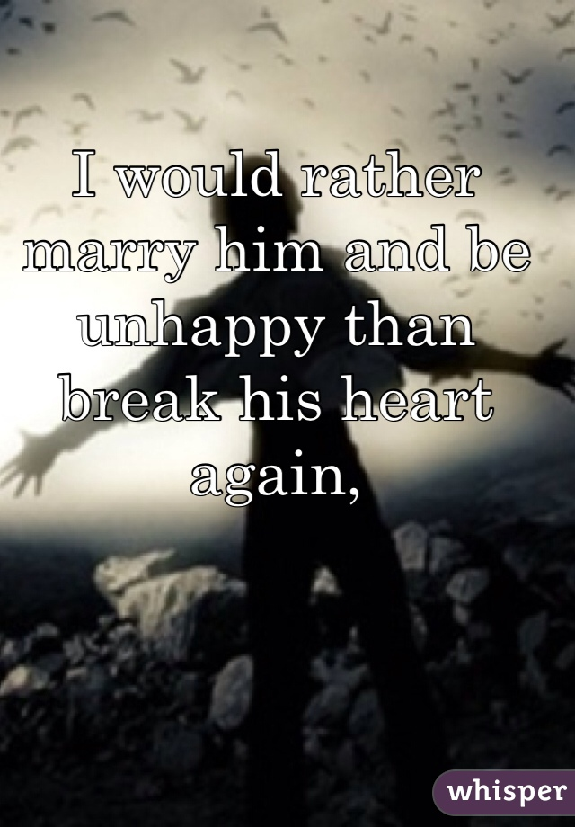 I would rather marry him and be unhappy than break his heart again,