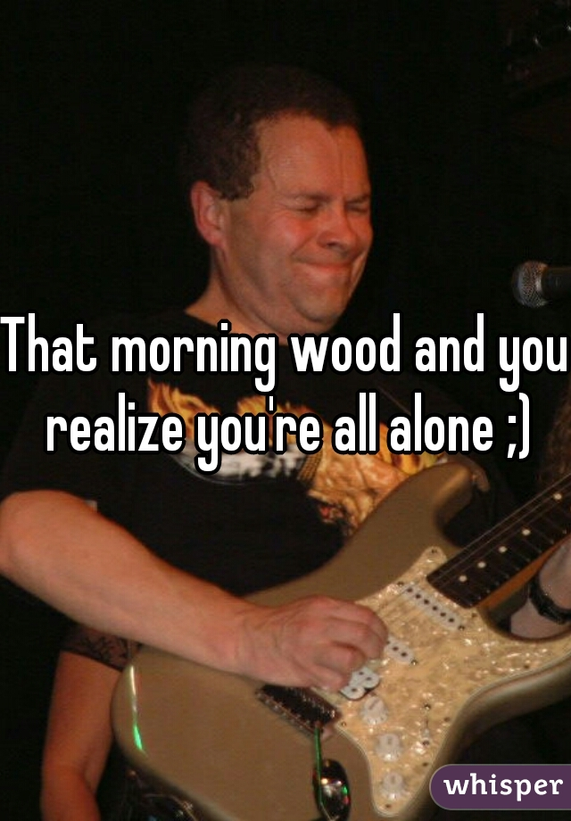 That morning wood and you realize you're all alone ;)