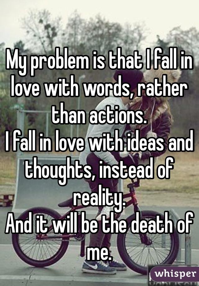 My problem is that I fall in love with words, rather than actions. I fall in love with ideas and thoughts, instead of reality. And it will be the death of me.