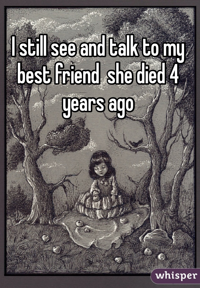 I still see and talk to my best friend  she died 4 years ago